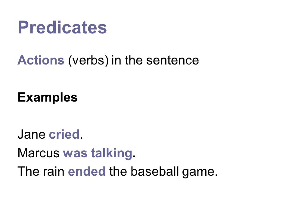 Predicates Actions (verbs) in the sentence Examples Jane cried.