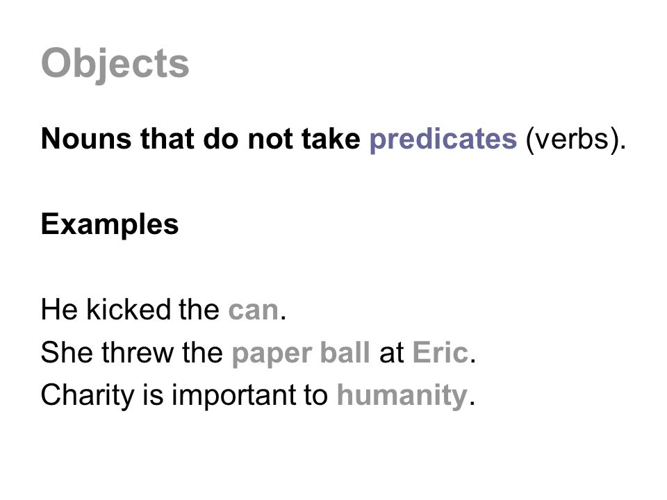 Objects Nouns that do not take predicates (verbs). Examples