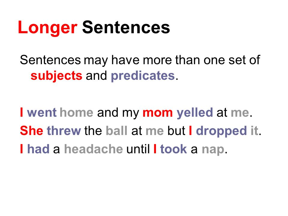 Longer Sentences Sentences may have more than one set of subjects and predicates. I went home and my mom yelled at me.