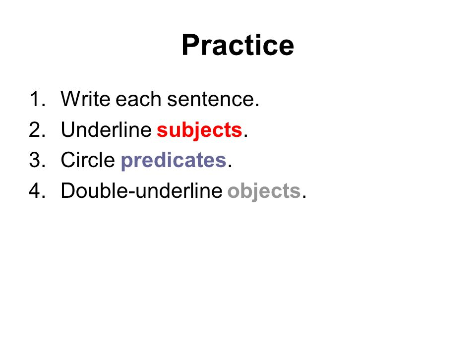 Practice Write each sentence. Underline subjects. Circle predicates.