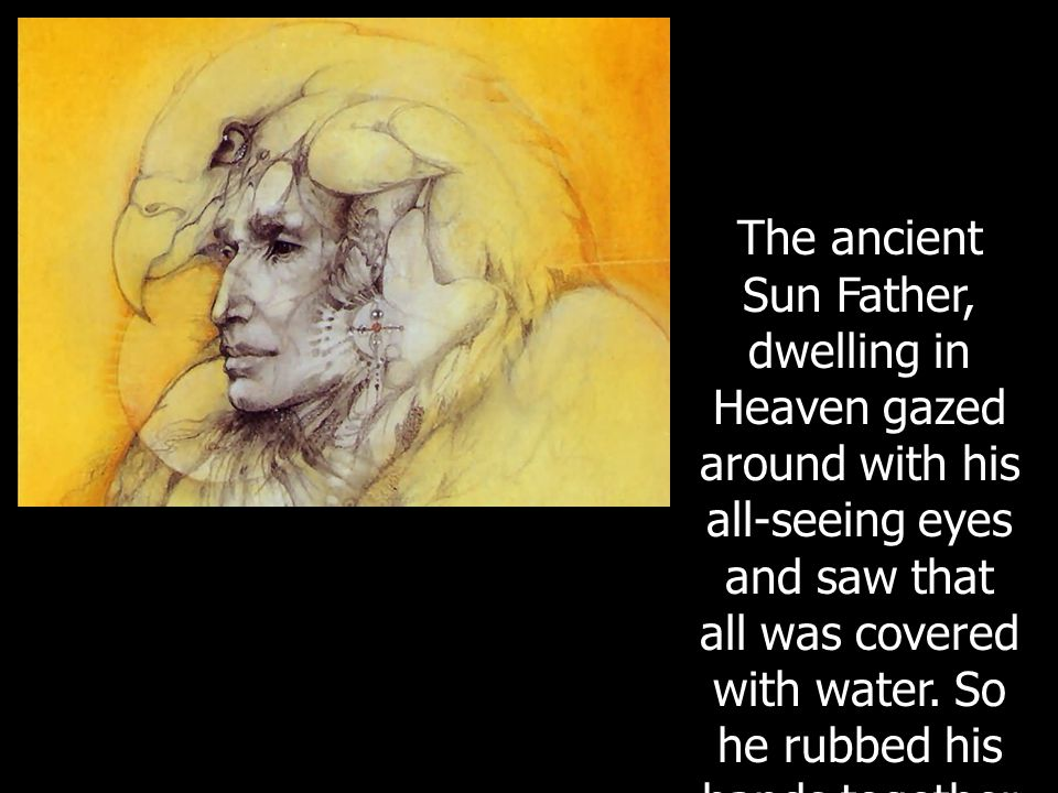 The ancient Sun Father, dwelling in Heaven gazed around with his all-seeing eyes and saw that all was covered with water.