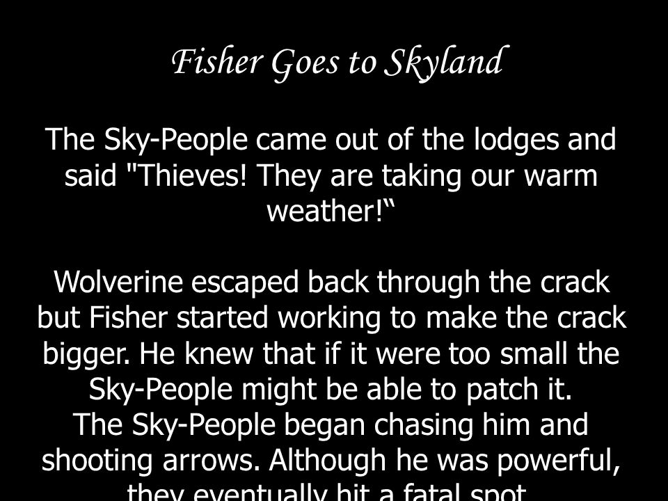 Fisher Goes to Skyland The Sky-People came out of the lodges and said Thieves! They are taking our warm weather!