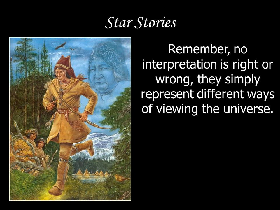 Star Stories Remember, no interpretation is right or wrong, they simply represent different ways of viewing the universe.