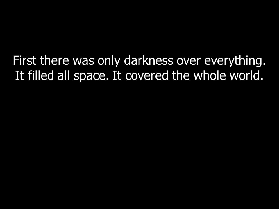 First there was only darkness over everything. It filled all space