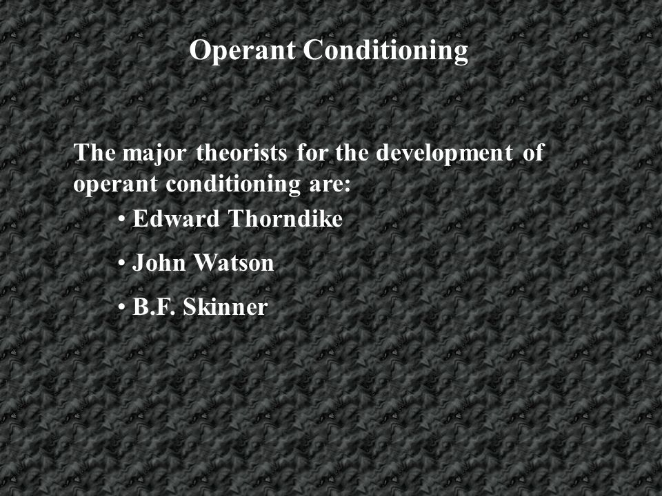 Operant Conditioning The major theorists for the development of operant conditioning are: Edward Thorndike.