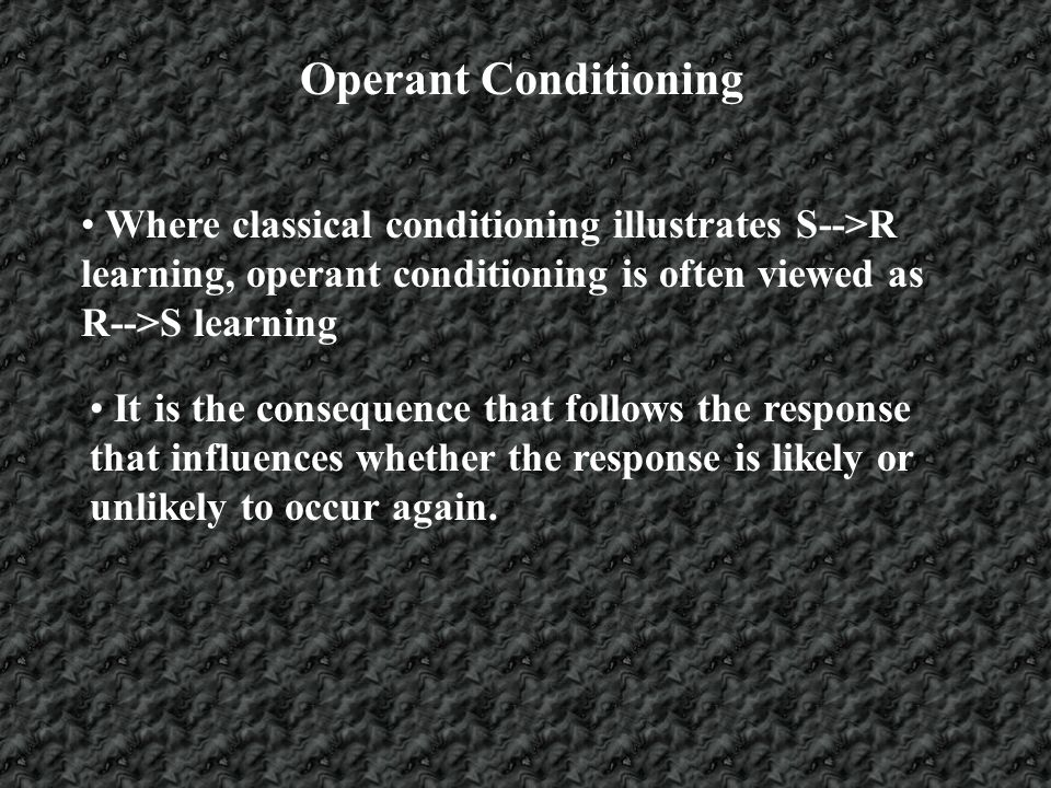 Operant Conditioning Where classical conditioning illustrates S-->R learning, operant conditioning is often viewed as R-->S learning.