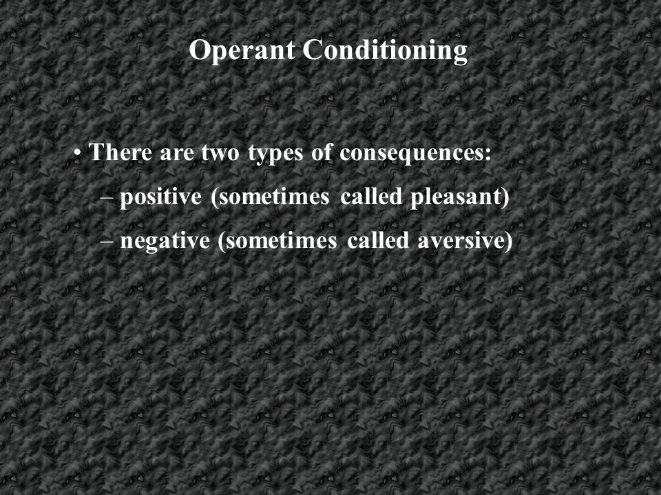 Operant Conditioning There are two types of consequences: