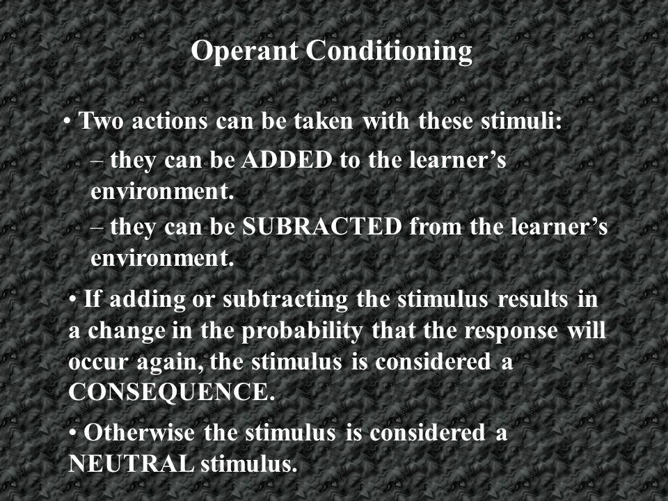 Operant Conditioning Two actions can be taken with these stimuli: