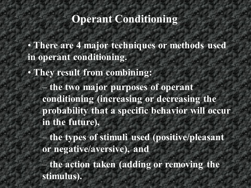 Operant Conditioning There are 4 major techniques or methods used in operant conditioning. They result from combining: