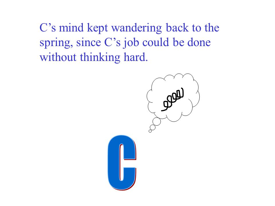 C's mind kept wandering back to the spring, since C's job could be done without thinking hard.