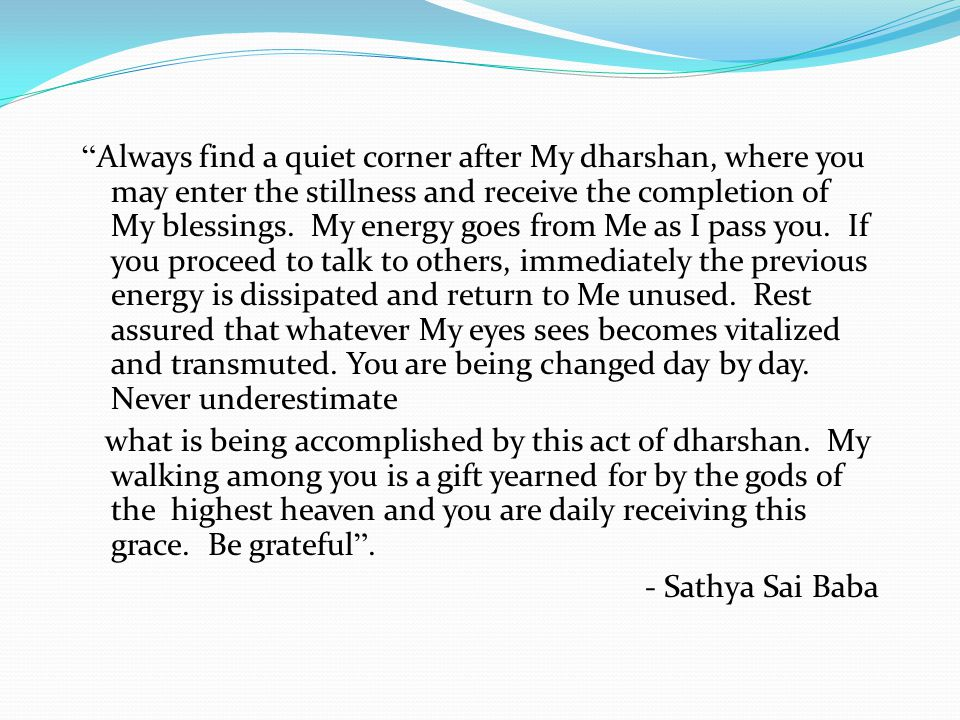 Always find a quiet corner after My dharshan, where you may enter the stillness and receive the completion of My blessings.