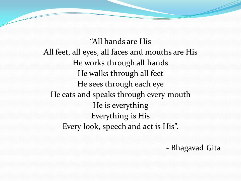 All hands are His All feet, all eyes, all faces and mouths are His He works through all hands He walks through all feet He sees through each eye He eats and speaks through every mouth He is everything Everything is His Every look, speech and act is His .