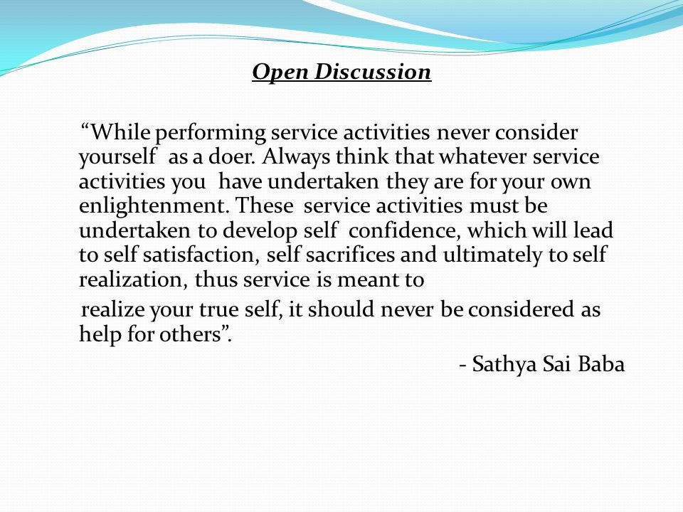 Open Discussion While performing service activities never consider yourself as a doer.