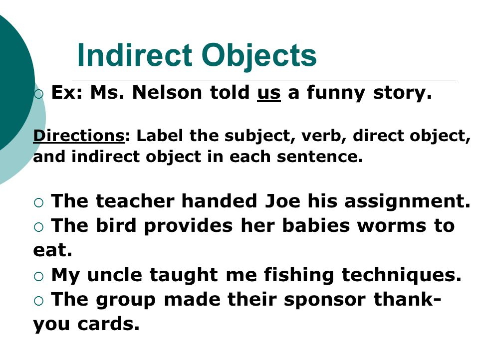 Indirect Objects Ex: Ms. Nelson told us a funny story.