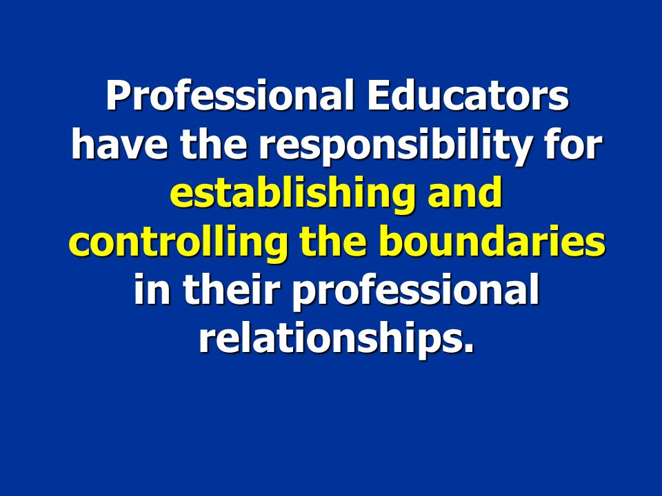 Professional Educators have the responsibility for establishing and controlling the boundaries in their professional relationships.