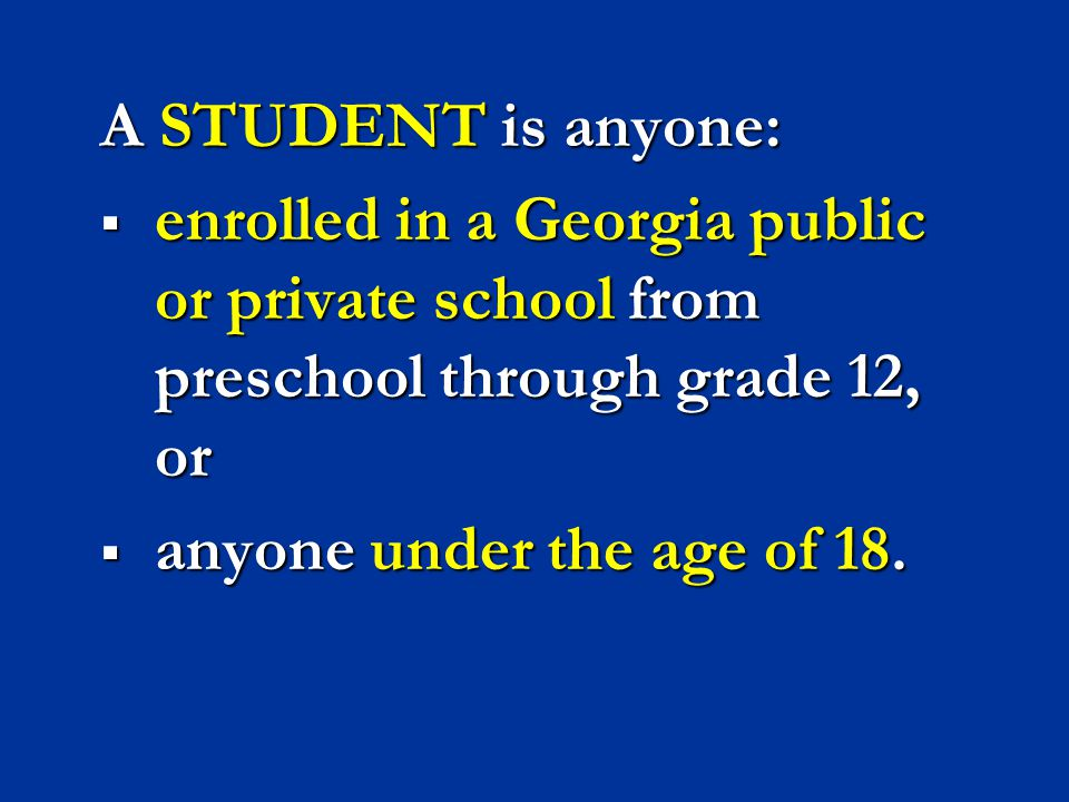 A STUDENT is anyone: enrolled in a Georgia public or private school from preschool through grade 12, or.