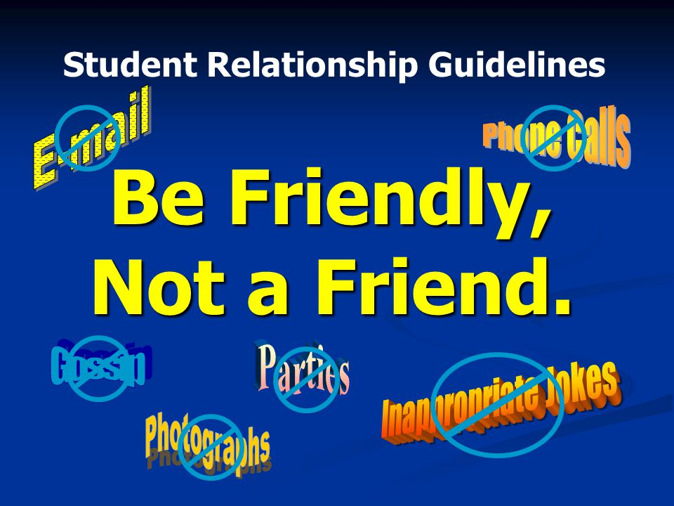 Student Relationship Guidelines Be Friendly, Not a Friend.
