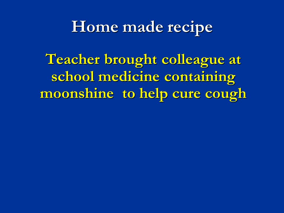 Home made recipe Teacher brought colleague at school medicine containing moonshine to help cure cough.