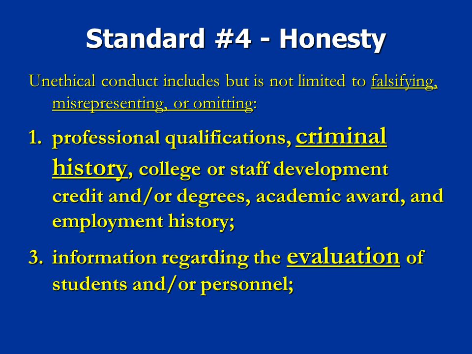 Standard #4 - Honesty Unethical conduct includes but is not limited to falsifying, misrepresenting, or omitting: