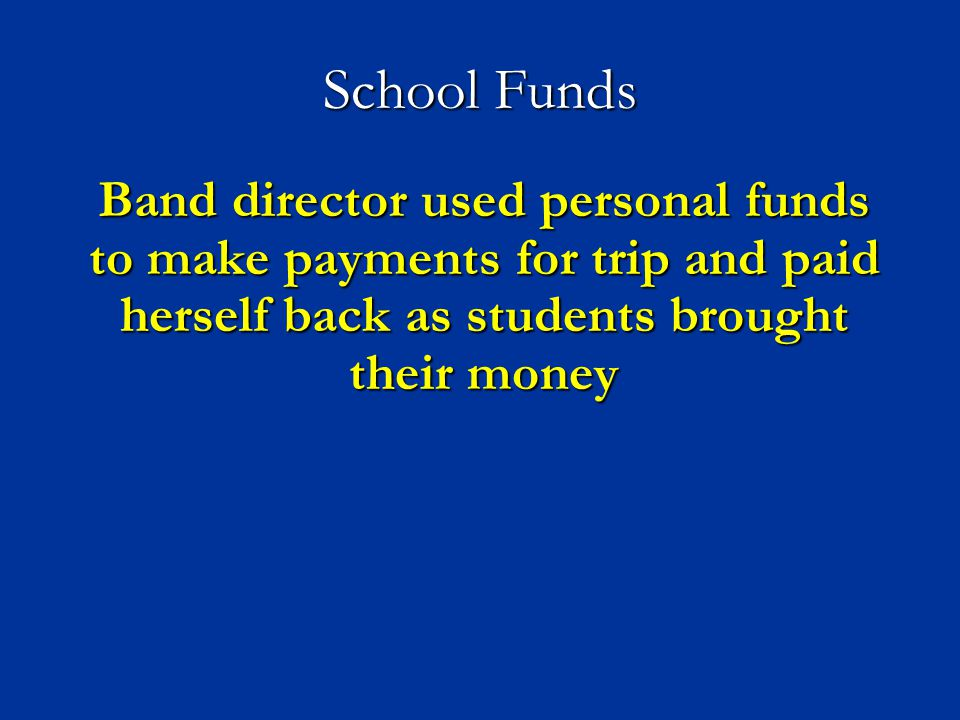 School Funds Band director used personal funds to make payments for trip and paid herself back as students brought their money.