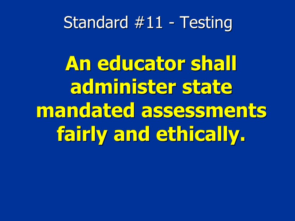 Standard #11 - Testing An educator shall administer state mandated assessments fairly and ethically.
