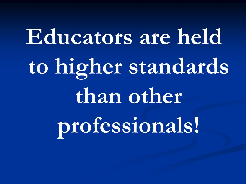 Educators are held to higher standards than other professionals!