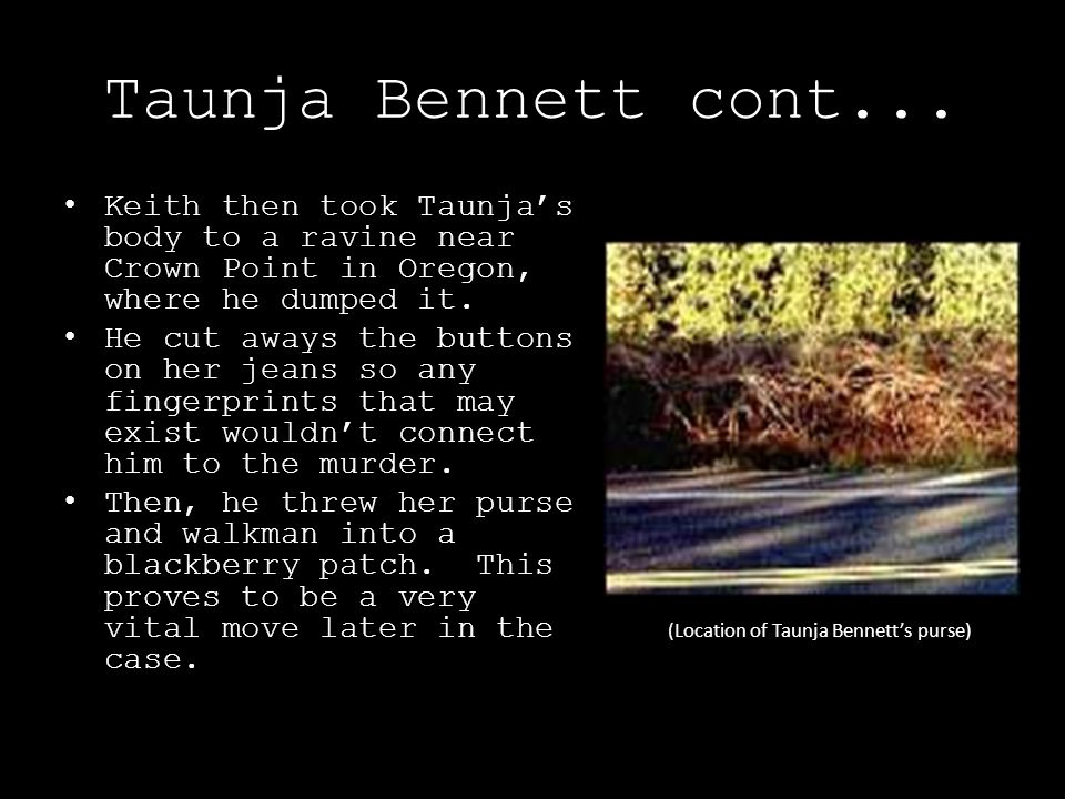 Taunja Bennett cont... Keith then took Taunja's body to a ravine near Crown Point in Oregon, where he dumped it.