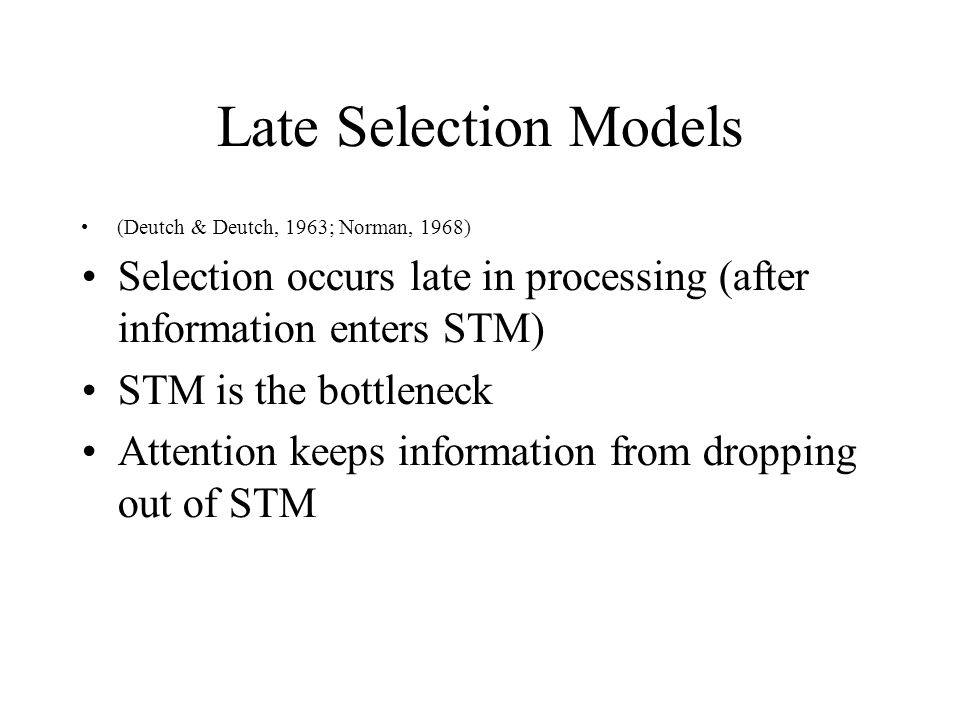 Late Selection Models (Deutch & Deutch, 1963; Norman, 1968) Selection occurs late in processing (after information enters STM)