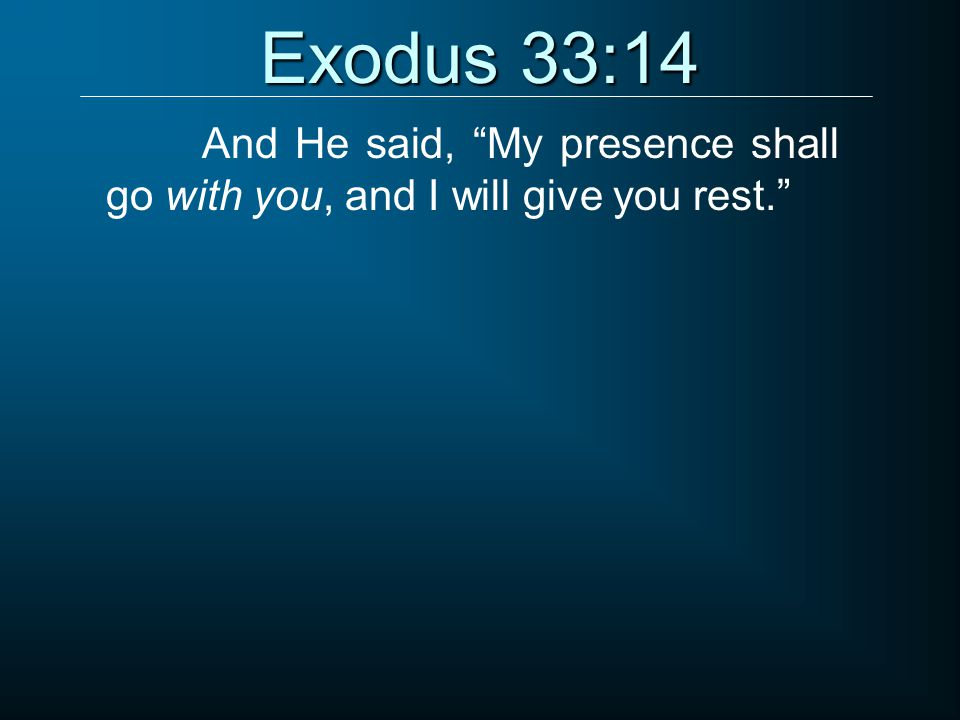 Exodus 33:14 And He said, My presence shall go with you, and I will give you rest.