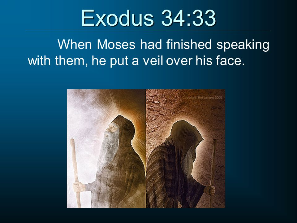 Exodus 34:33 When Moses had finished speaking with them, he put a veil over his face.