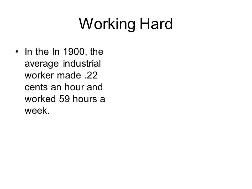 Working Hard In the In 1900, the average industrial worker made .22 cents an hour and worked 59 hours a week.