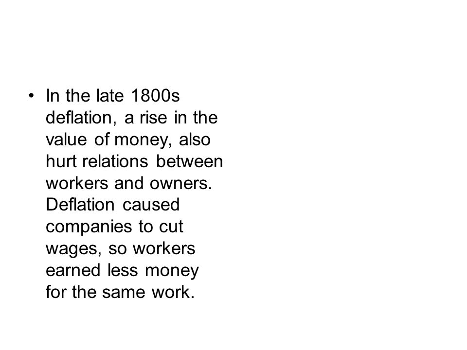 In the late 1800s deflation, a rise in the value of money, also hurt relations between workers and owners.