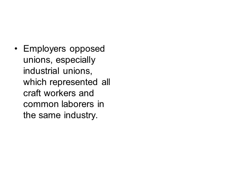 Employers opposed unions, especially industrial unions, which represented all craft workers and common laborers in the same industry.