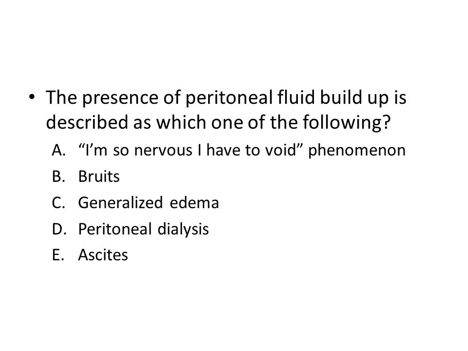The presence of peritoneal fluid build up is described as which one of the following