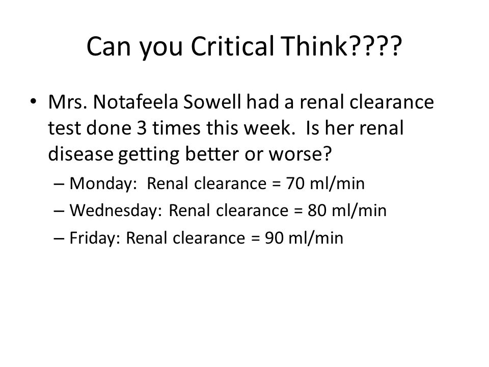 Can you Critical Think Mrs. Notafeela Sowell had a renal clearance test done 3 times this week. Is her renal disease getting better or worse