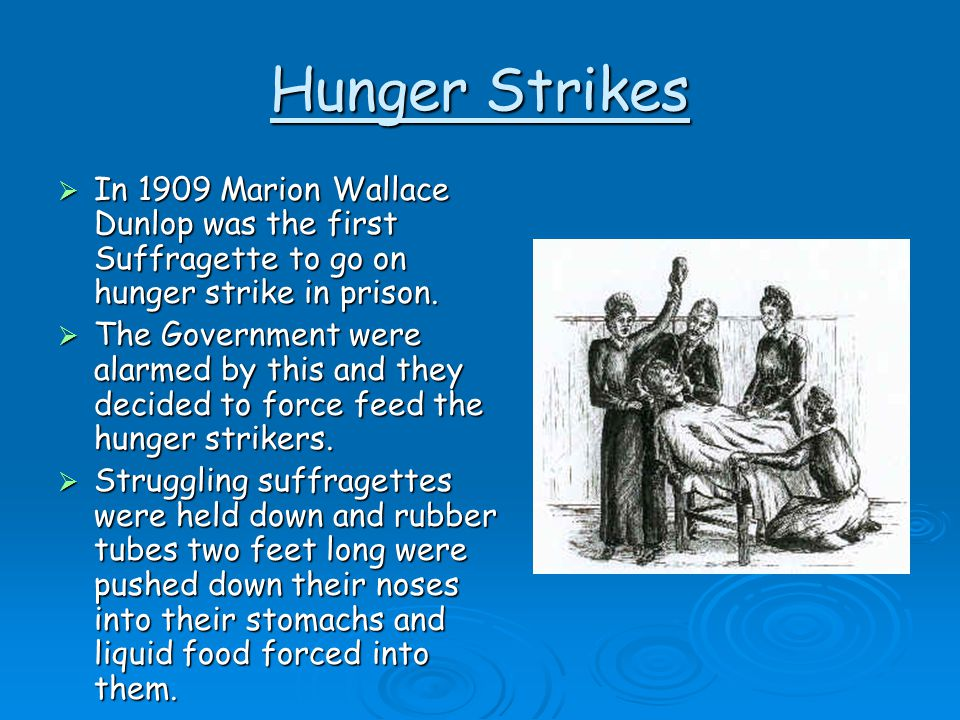 Hunger Strikes In 1909 Marion Wallace Dunlop was the first Suffragette to go on hunger strike in prison.