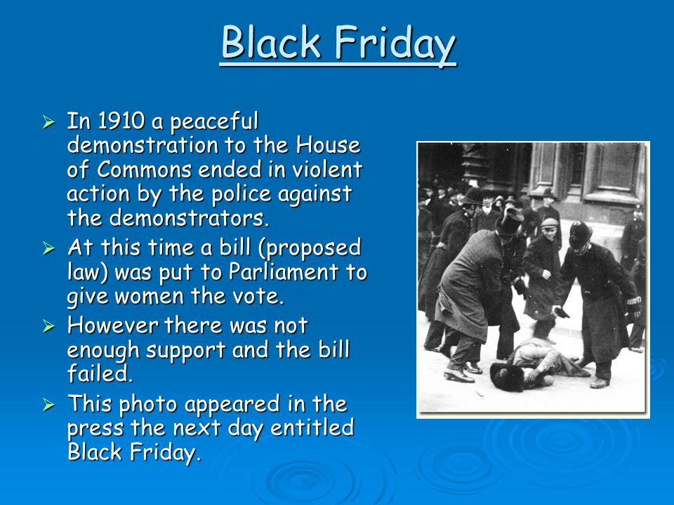 Black Friday In 1910 a peaceful demonstration to the House of Commons ended in violent action by the police against the demonstrators.