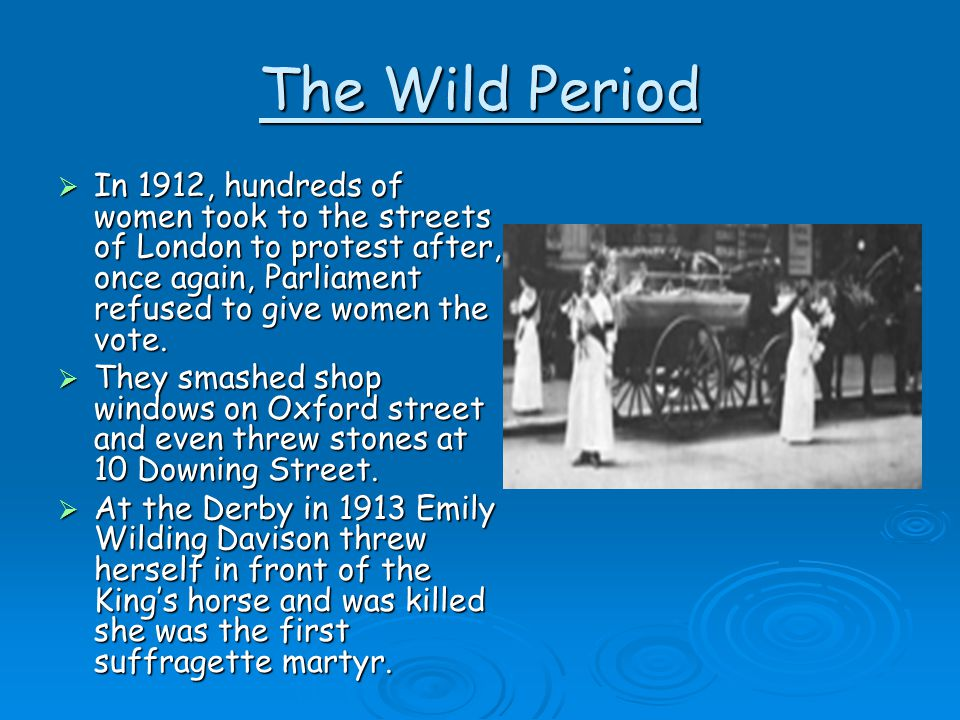 The Wild Period In 1912, hundreds of women took to the streets of London to protest after, once again, Parliament refused to give women the vote.