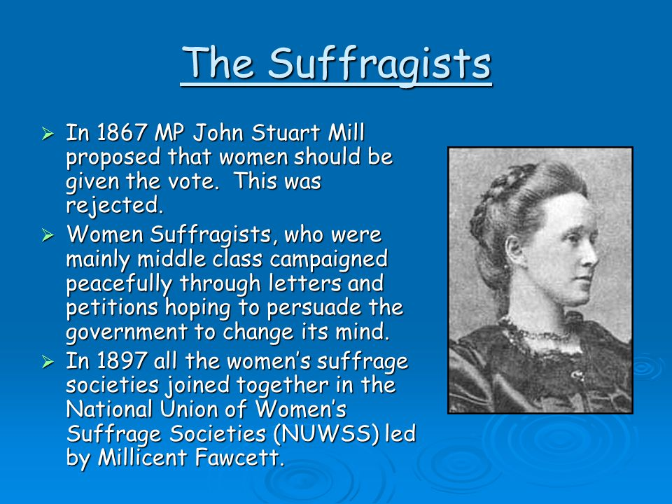 The Suffragists In 1867 MP John Stuart Mill proposed that women should be given the vote. This was rejected.