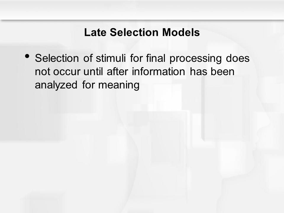 Late Selection Models Selection of stimuli for final processing does not occur until after information has been analyzed for meaning.
