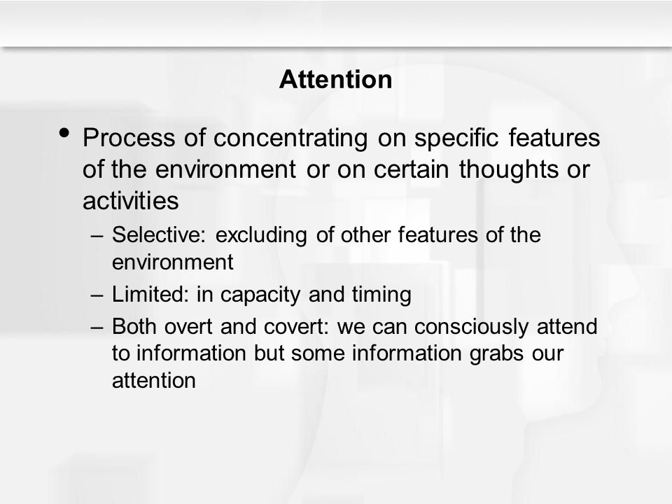 Attention Process of concentrating on specific features of the environment or on certain thoughts or activities.
