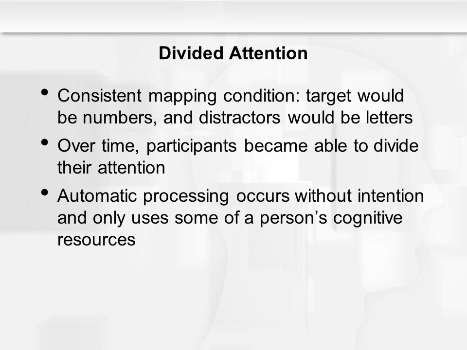 Divided Attention Consistent mapping condition: target would be numbers, and distractors would be letters.