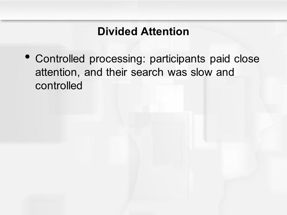 Divided Attention Controlled processing: participants paid close attention, and their search was slow and controlled.