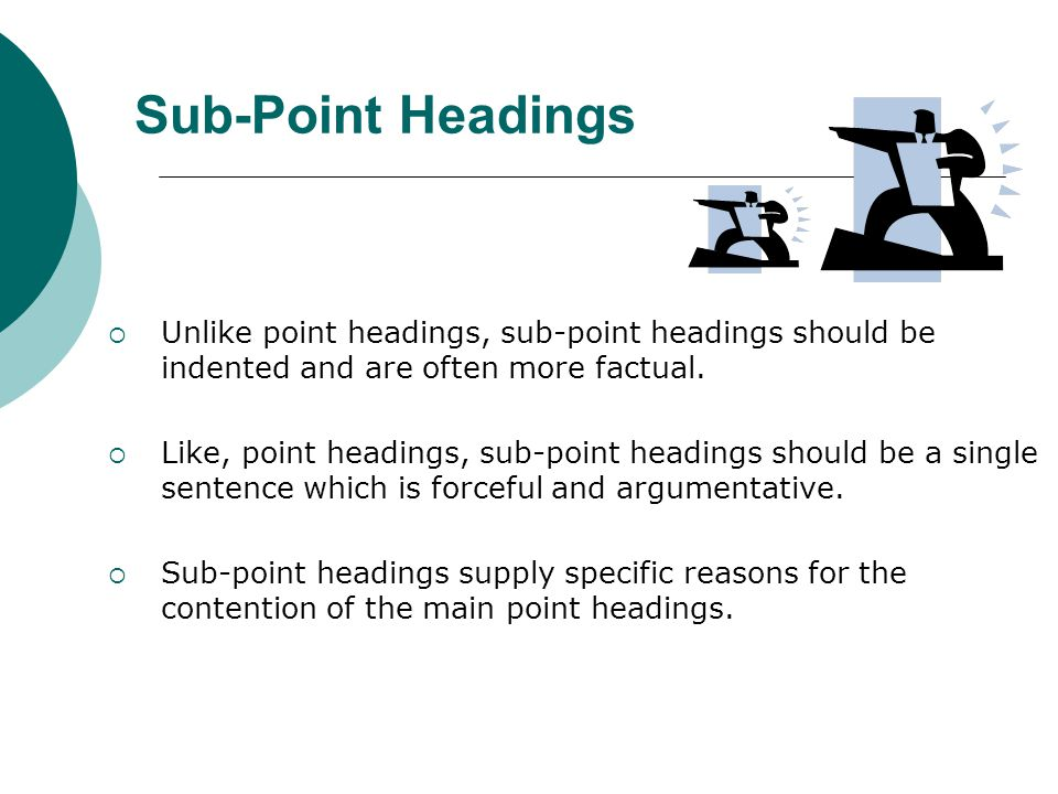 Sub-Point Headings Unlike point headings, sub-point headings should be indented and are often more factual.