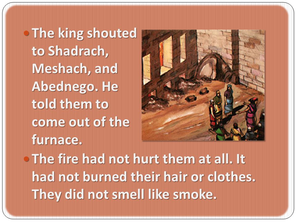 The king shouted to Shadrach, Meshach, and Abednego