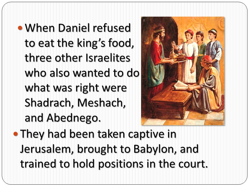When Daniel refused to eat the king's food, three other Israelites who also wanted to do what was right were Shadrach, Meshach, and Abednego.