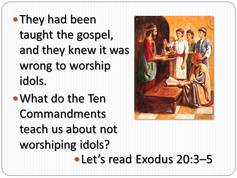They had been taught the gospel, and they knew it was wrong to worship idols.