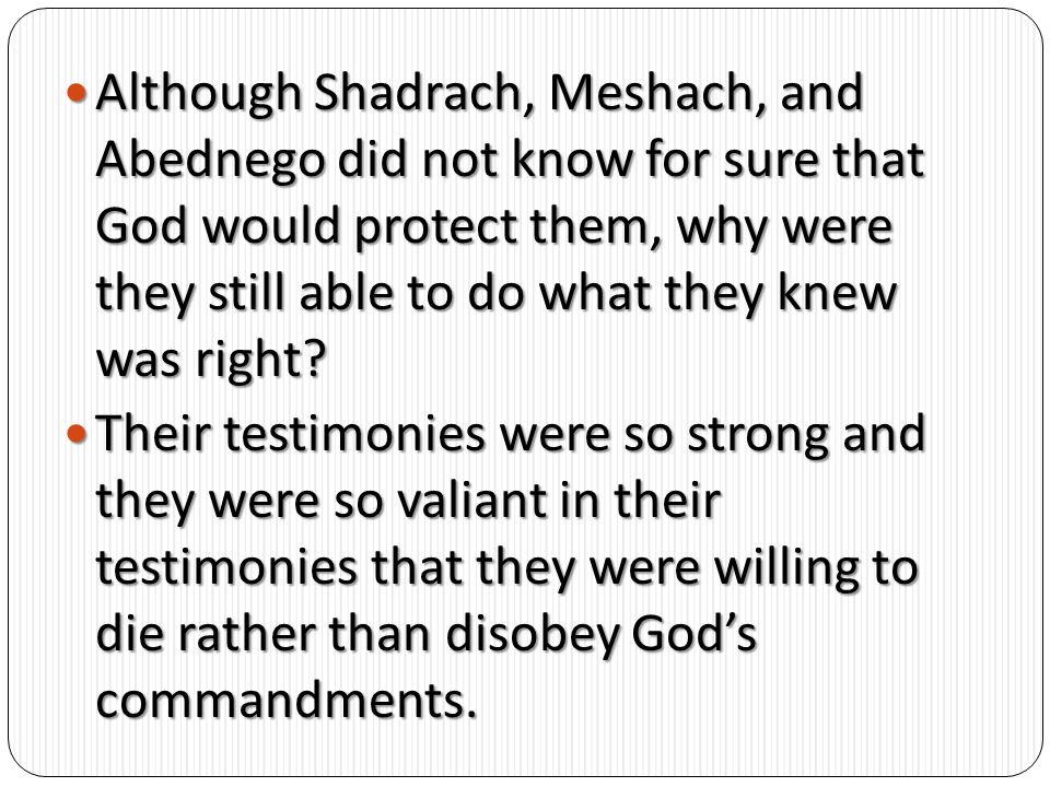 Although Shadrach, Meshach, and Abednego did not know for sure that God would protect them, why were they still able to do what they knew was right