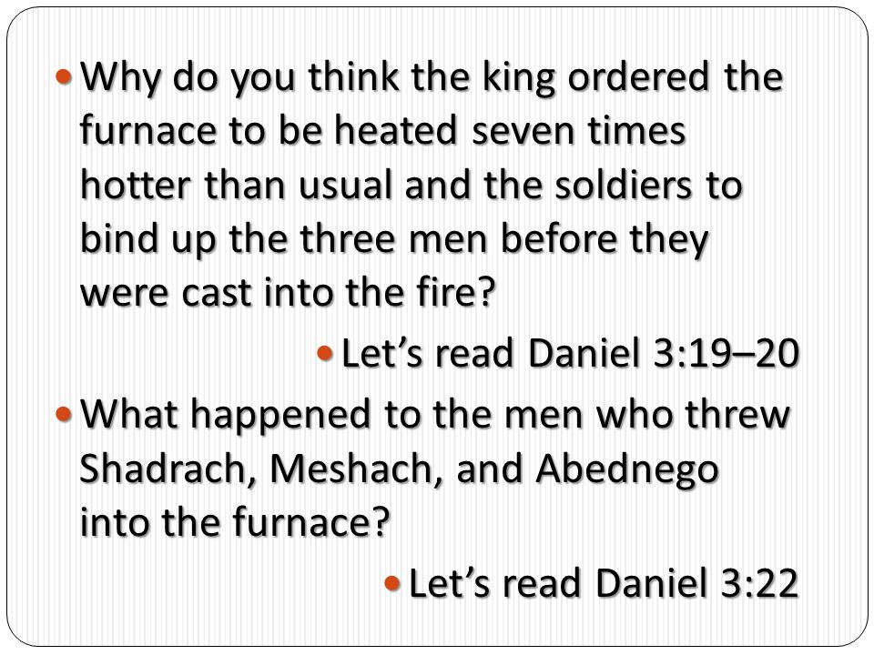 Why do you think the king ordered the furnace to be heated seven times hotter than usual and the soldiers to bind up the three men before they were cast into the fire