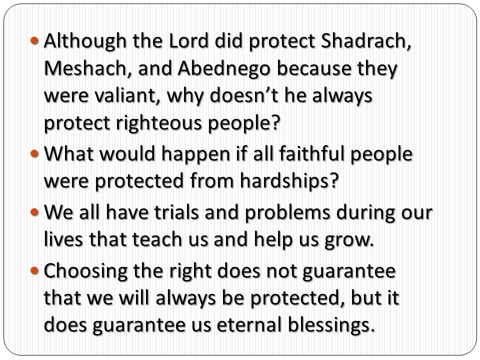 Although the Lord did protect Shadrach, Meshach, and Abednego because they were valiant, why doesn't he always protect righteous people